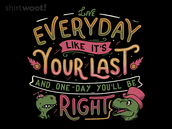 Live Every Day Like It S Your Last And One Day You Ll Be Right