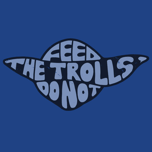 Feed the trolls, do not