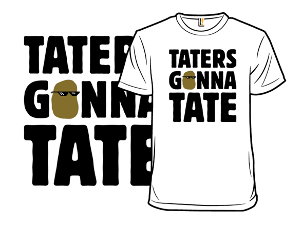 Tate Shirt Taters Gonna Tate Shirt.woot
